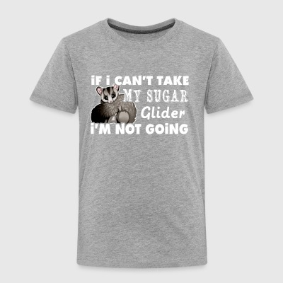 If I Can't Take My Sugar Glider I'm Not Going - Toddler Premium T-Shirt