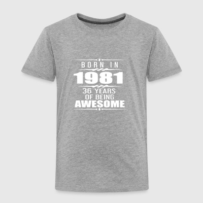 Born in 1981 36 Years of Being Awesome - Toddler Premium T-Shirt