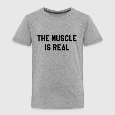 The Muscle Is Real - Toddler Premium T-Shirt