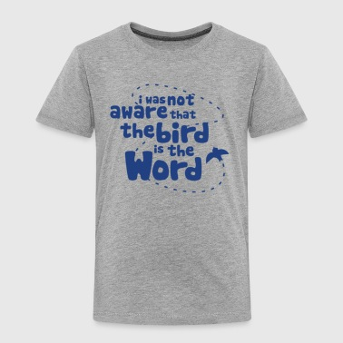 I Was Not Aware That The Bird Is The Word - Toddler Premium T-Shirt