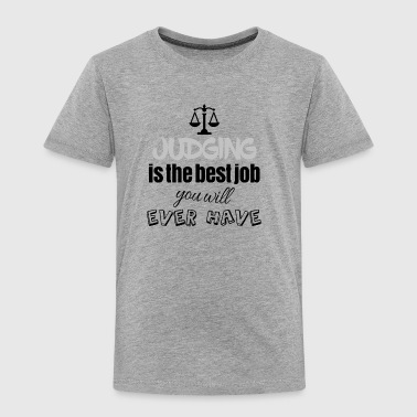 Judging is the best job you will ever have - Toddler Premium T-Shirt