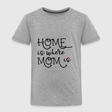 home is where mom is - Toddler Premium T-Shirt