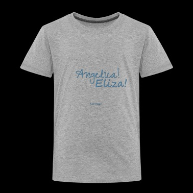 Angelica! Eliza! ... and peggy. - Toddler Premium T-Shirt