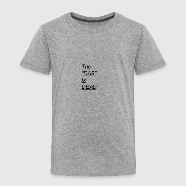 DAB IS DEAD - Toddler Premium T-Shirt