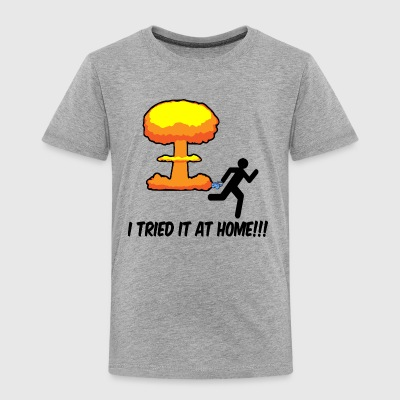 I TRIED IT AT HOME!!! - Toddler Premium T-Shirt