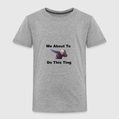 We About to Do It - Toddler Premium T-Shirt