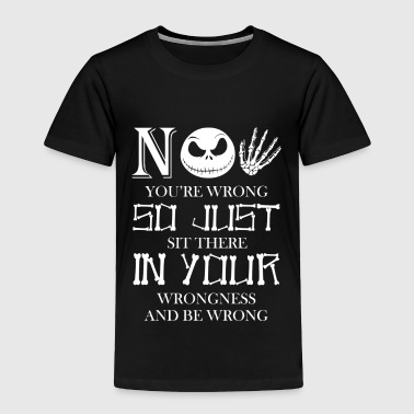 No Youre Wrong So Just Sit There In Your Wrongness - Toddler Premium T-Shirt