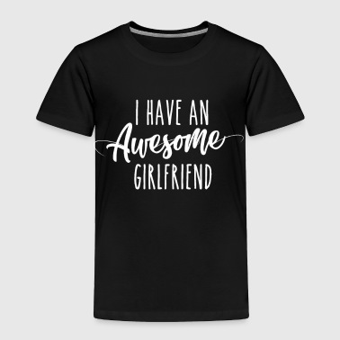 I Have An Awesome Girlfriend - Toddler Premium T-Shirt