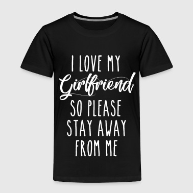 I Love My Girlfriend So Please Stay Away From Me - Toddler Premium T-Shirt