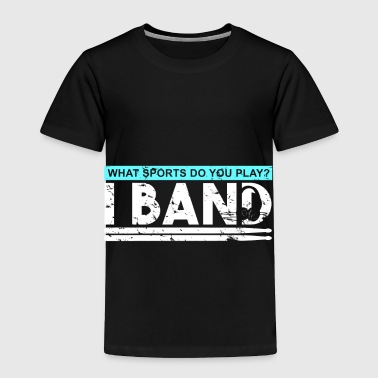 What Sports do you play? I Band. funny quote - Toddler Premium T-Shirt
