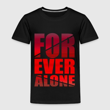 Forever Alone Funny Single Shirt Gift Idea - Toddler Premium T-Shirt