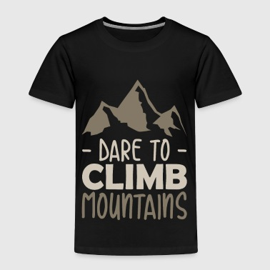 Dare to climb Mountains quote gift - Toddler Premium T-Shirt