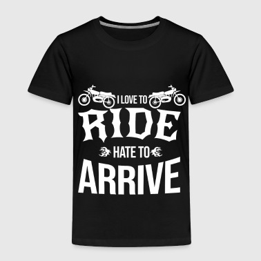 Love to ride hate to arrive Bike Biker Motorcycle - Toddler Premium T-Shirt