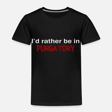 Purgatory Id Rather Be In Purgatory Dark - Toddler Premium T-Shirt