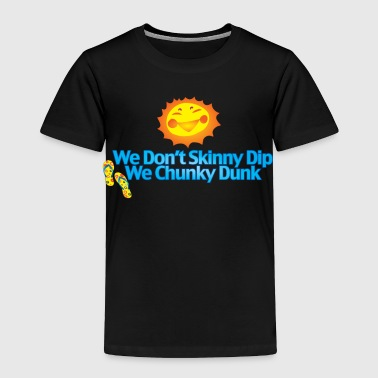we don't skinny_dip_we_chunky_dunk - Toddler Premium T-Shirt