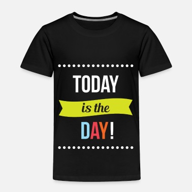 Today Today is the Day - Toddler Premium T-Shirt