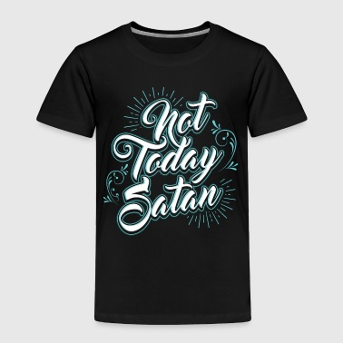 Not Today Satan - Toddler Premium T-Shirt