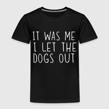 Out It was me I let the dogs out - Toddler Premium T-Shirt
