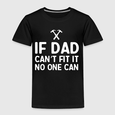If dad can't fix it no one can - Toddler Premium T-Shirt