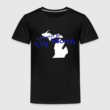Up North I'd Rather Be Up North Michigan - Toddler Premium T-Shirt