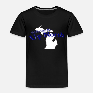 Up I'd Rather Be Up North Michigan - Toddler Premium T-Shirt