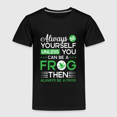 Always be yourself unless you can be a Frog - Toddler Premium T-Shirt