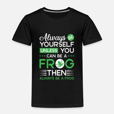Yourself Always be yourself unless you can be a Frog - Toddler Premium T-Shirt