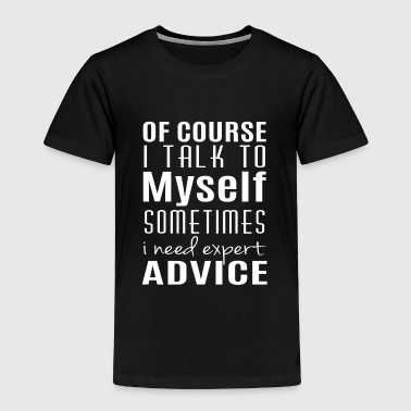 I talk to myself sometimes i need expert advice - Toddler Premium T-Shirt