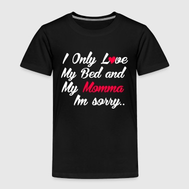 I Only Love My Bed And My Momma, I'm Sorry - Toddler Premium T-Shirt