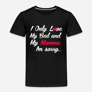 Bed I Only Love My Bed And My Momma, I'm Sorry - Toddler Premium T-Shirt