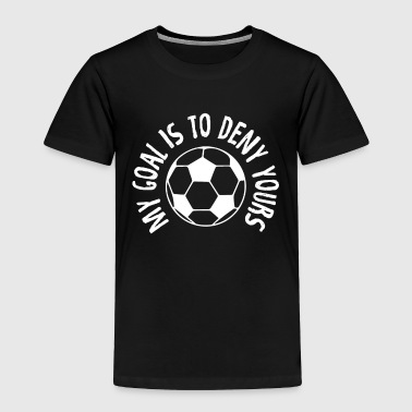 Funny Goalkeeper My Goal Is To Deny Yours Soccer - Toddler Premium T-Shirt