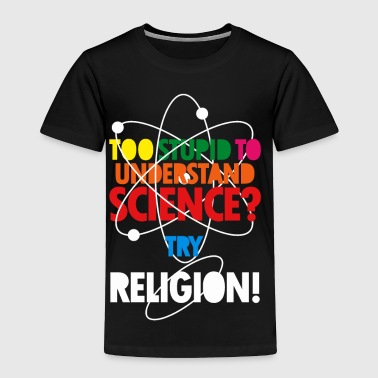 Too Stupid To Understand Science? Try Religion - Toddler Premium T-Shirt