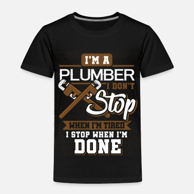 Civil i'm A Plumber I Don't Stop When I'm Tired - Toddler Premium T-Shirt
