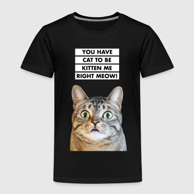 YOU HAVE CAT TO BE KITTEN ME RIGHT MEOW! Funny Cat - Toddler Premium T-Shirt