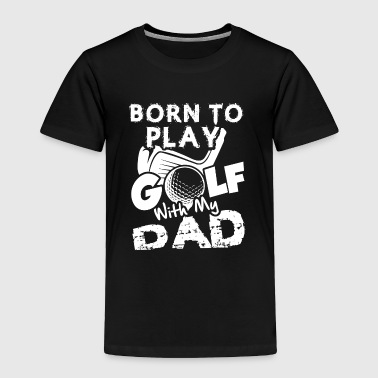 Born To Play Golf With My Dad Shirt - Toddler Premium T-Shirt