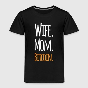 Mom / Wife / Bitcoin - Cryptocurrency T Shirt Funny Humor - Toddler Premium T-Shirt