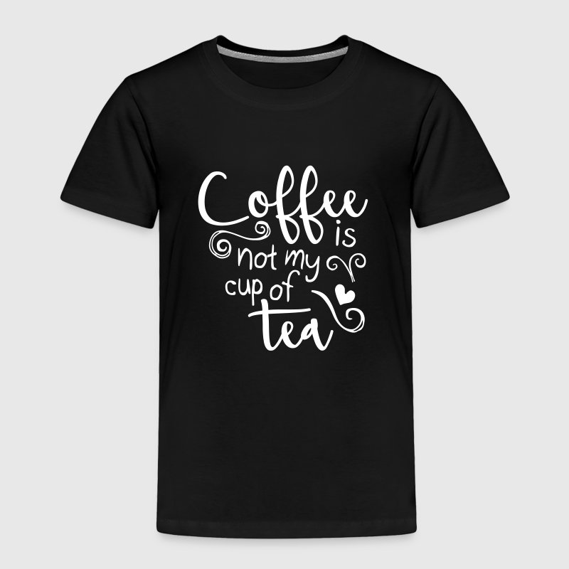 coffee is not my cup of tea  - Toddler Premium T-Shirt
