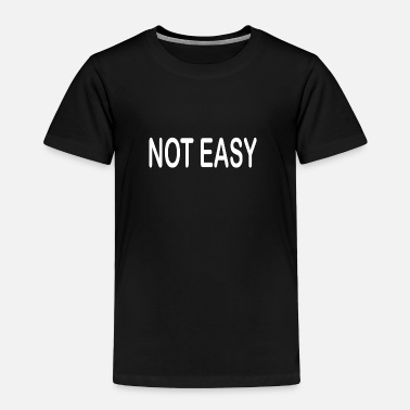 Easy Not Easy - Toddler Premium T-Shirt