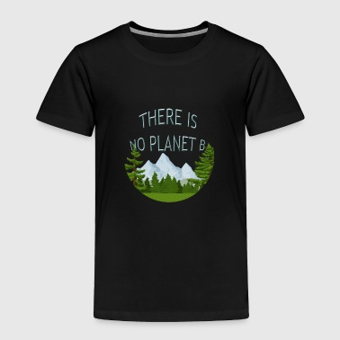 Protect The Planet There Is No Planet B Nature Environment Protection - Toddler Premium T-Shirt