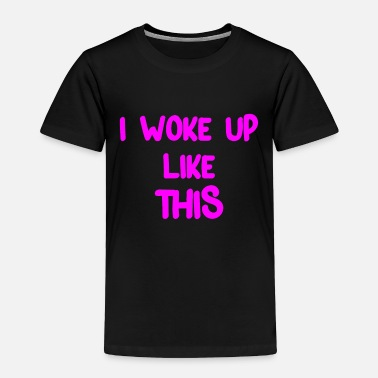 Woke Up Funny saying I WOKE UP LIKE THIS Cool cool - Toddler Premium T-Shirt