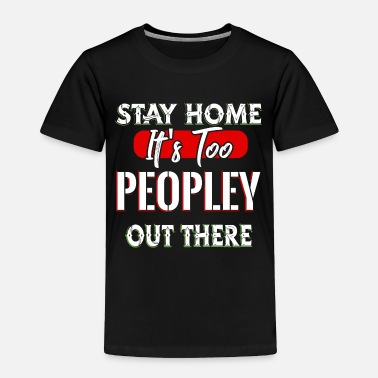 Irony Stay Home It's Too Peopley Out There - Toddler Premium T-Shirt