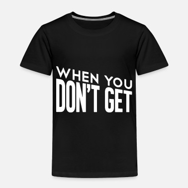 When you don t get funny - Toddler Premium T-Shirt