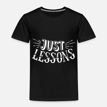 Lessons Just lesson - Toddler Premium T-Shirt