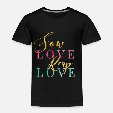 Sow Sow Love Reap Love - Toddler Premium T-Shirt