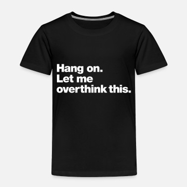 Hang on. Let me overthink this. - Toddler Premium T-Shirt
