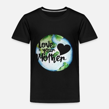 Earth Love your mother earth day - Toddler Premium T-Shirt
