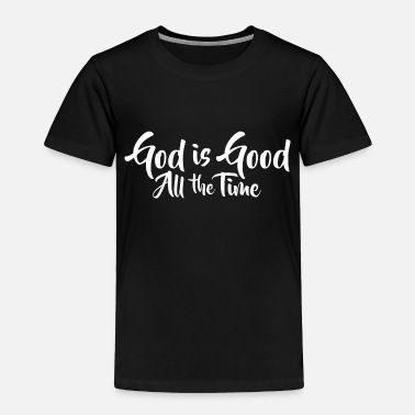 Good God Is Good All The Time - Toddler Premium T-Shirt