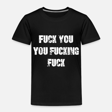 Fuck You Fuck You You Fucking Fuck - Toddler Premium T-Shirt
