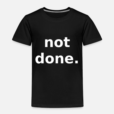 Done Not Done - Toddler Premium T-Shirt
