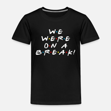 We were on a break - Toddler Premium T-Shirt
